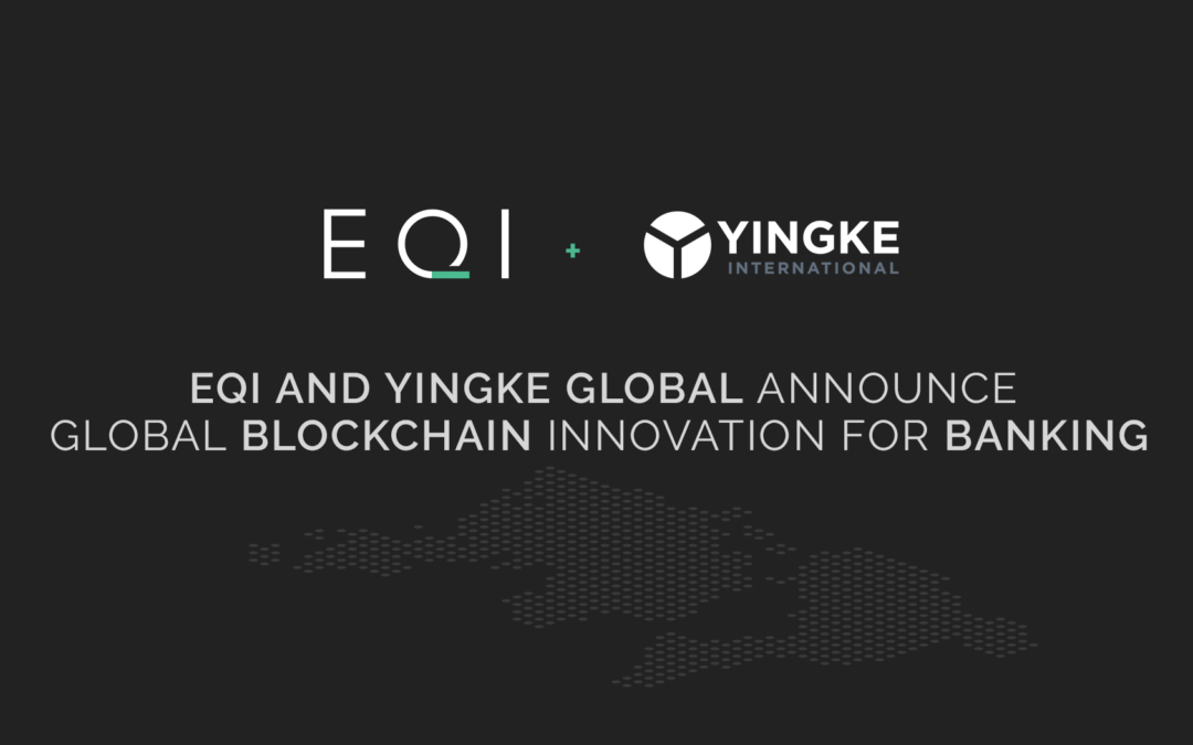 EQI AND YINGKE GLOBAL ANNOUNCE GLOBAL BLOCKCHAIN INNOVATION FOR BANKING